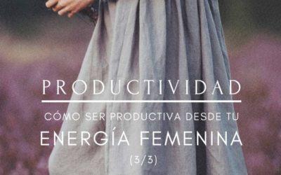 Productividad: cómo ser productiva desde tu energía femenina (parte 3)
